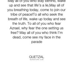 """Quetzal - """"May all of you who stay behind, wake up and see that life�s a lie,May all of you..."""". truth, pain, think, parade"""