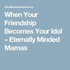 When Your Friendship Becomes Your Idol – Eternally Minded Mamas