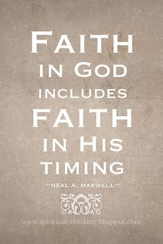 Faith in God includes Faith in His Timing ~ Neil A. Maxwell quote (photo only)