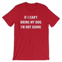 IF I CAN'T BRING MY DOG... Unisex Tee (8 colors)