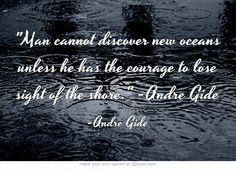 Man cannot discover new oceans unless he has the courage to lose sight of the shore. -Andre Gide