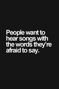 People want to hear songs with the words they're afraid to say. People want to hear songs with the words they're afraid to say. The Words, Favorite Quotes, Best Quotes, Music Lyrics, Music Guitar, Music Music, Sheet Music, True Quotes, Qoutes