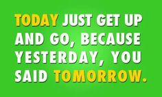 """No more excuses… no more """"I'll start tomorrow…..."""".  Today's your DAY. Act now. Tomorrow's just another day"""