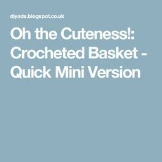 Oh the Cuteness!: Crocheted Basket - Quick Mini Version