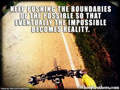 Keep pushing the boundaries of the possible so that eventually the impossible becomes reality. #quote #inspiration #motivation #wheelbrothers See more cycling quotes at www.wheelbrothers.com