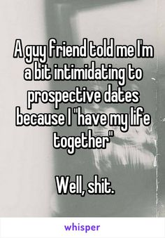 """A guy friend told me I'm a bit intimidating to prospective dates because I """"have my life together""""   Well, shit."""