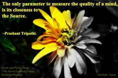 The only parameter to measure the quality of a mind, is its closeness to the Source ~ Prashant Tripathi