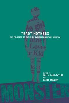 """Bad"" Mothers: The Politics of Blame in Twentieth-Century America edited by Lauri Umansky, HQ759 .B218 1998"