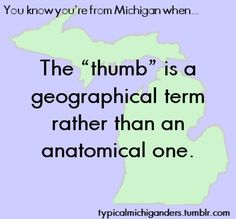 I am proud to be a Thumber. : ) Michigan's Thumb area is beautiful. Mostly rural,  lots of farms, small towns, and nice people! Plus, we never have to drive far to get to the shoreline of our beautiful Lake Huron.