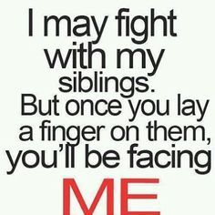 so true not only when growing up with your siblings but as an adult too.
