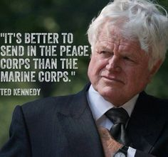 It's better to send in the Peace Corps than the Marine Corps. - Ted Kennedy