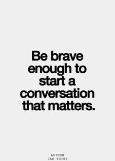 Be brave enough to start a conversation that matters. Be wise enough to start it with a question, a listening ear and an open heart.