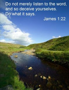 James 1:22 ~ Do not merely listen to the word, and so deceive yourselves, do what it says...