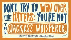 """""""Don't try to win over the haters; you're not the jackass whisperer."""" -Scott Stratten"""