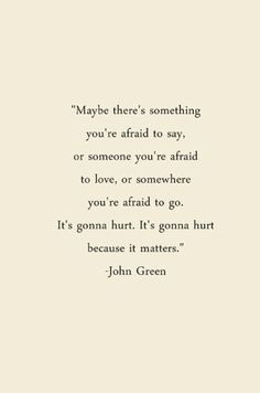 Maybe theres something you're afraid to say -John Green