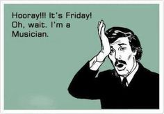 Every day is Friday for a #musician.