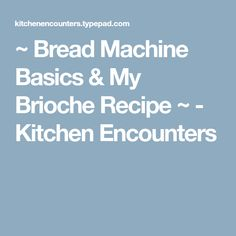 ~ Bread Machine Basics & My Brioche Recipe ~ - Kitchen Encounters