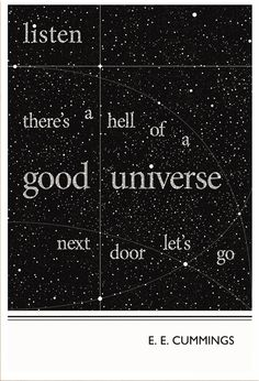 """""""Listen: there's a hell of a universe next door; let's go"""" - E E Cummings"""