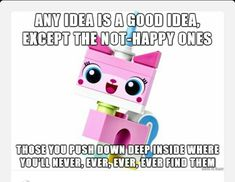 """<3 Unikitty   """"Any Idea is a Good Idea, Expect the Not-Happy ones.... Those you push down deep inside where you'll Never, Ever, Ever, Ever, find them"""". ~ Unikitty quote from the Lego movie. (C14)"""
