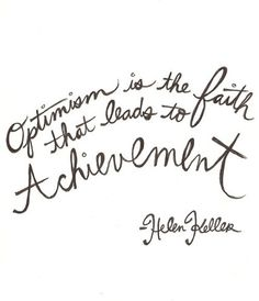 Optimism is the faith that leads to achievement. - Helen Keller