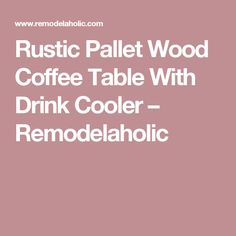 Rustic Pallet Wood Coffee Table With Drink Cooler – Remodelaholic
