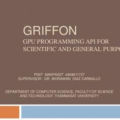 GriffonGPU Programming API for Scientific and General Purpose PisitMakpaisit 4909611727 Supervisor : Dr. Worawan Diaz Carballo Department of Computer Scienc. http://slidehot.com/resources/griffon-topic2-presentation-tia.39838/