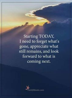 Starting today, I need to forget what's gone, appreciate what still remains, and look forward to what is coming next. Encouragement Quotes, Wisdom Quotes, Quotes To Live By, Me Quotes, Motivational Quotes, Inspirational Quotes, Positive Affirmations, Positive Quotes, Forget