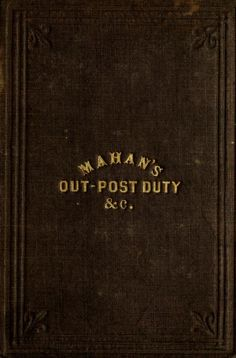 An elementary treatise on advanced-guard, out-post, and detachment service of troops, and the manner of posting and handling them in presence of an enemy. Intended as a supplement to the system of tactics adopted for the military service of the United States, and especially for the use of officers of militia and volunteers (1861)