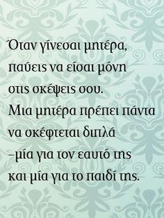 Όταν γίνεσαι μαμά παύεις να είσαι μόνη στις σκέψεις σου. Μια μητέρα πρέπει πάντα να σκέφτεται διπλά. Μία για τον εαυτό της και μία για το παιδί της. Mother Quotes, Live Laugh Love, Greek Quotes, Quote Of The Day, Qoutes, Funny Pictures, Words, Parents, Fandoms