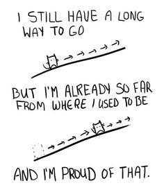 I still have a long way to go, but I'm already so far from where I used to be, and I'm proud of that. Damn right.