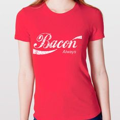 Bacon Always by Donkey Tees I love the Coke a Cola logo but I don't drink pop. But I do eat bacon, so this shirt definently works for me.