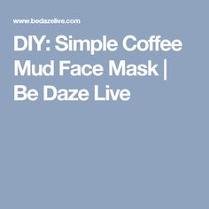 DIY: Simple Coffee Mud Face Mask | Be Daze Live