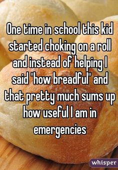 """One time in school this kid started choking on a roll and instead of helping I said ""how breadful"" and that pretty much sums up how useful I am in emergencies """