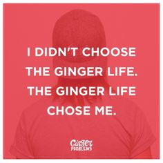 I didn't choose the ginger life; the ginger life chose me. / redhead / red hair / quotes