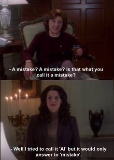 Emily: A mistake? Is that what you call you a mistake? Lorelai: Well, I tried to call it 'Al' but it would only answer to 'mistake.'