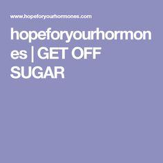 hopeforyourhormones | GET OFF SUGAR