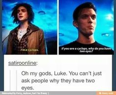 Why do you have to eyes? Me: idk, why do YOU have two eyes, Luke?