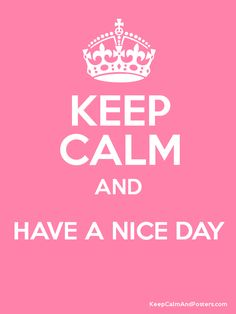keep calm and have a great day - Google Search