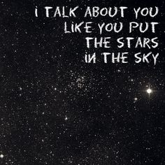 Honestly you may not have put the stars in the sky, but you did put them in my eyes... and when I see you, I see something that is as wonderful and amazing as the universe itself... I pray you know just how much I love you and how much you mean to me...