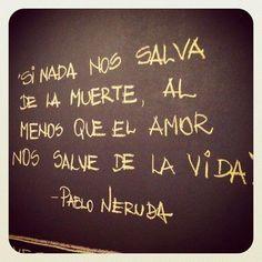 """""""Si nada nos salva de la muerte, al menos que el amor nos salve de la vida""""    If nothing saves us from death, at least love saves us from life."""