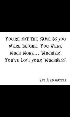 youve lost your 'Muchness' Alice in wonderland ❤❤