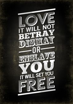love. it will not betray dismay or enslave you, it will set you free. <3