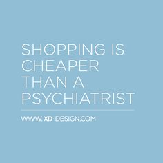 Shopping is cheaper than a psychiatrist - by XD Design #quote