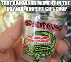 That awkward moment in the Orlando airport gift shop - SEND MORE TOURISTS, THE LAST ONES WERE DELICIOUS