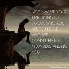 never waste your time trying to explain who you are to people who are committed to misunderstanding you   RAW FOR BEAUTY