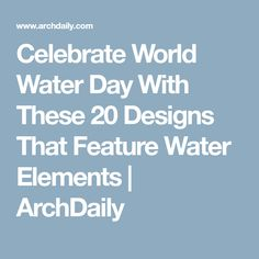Celebrate World Water Day With These 20 Designs That Feature Water Elements | ArchDaily