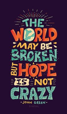 The World may be broken but hope is not crazy. John Green