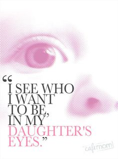 I see who I want to be...in my daughter's eyes!
