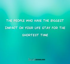 The people who have the biggest impact on your life stay for the shortest time,