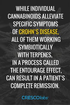 While individual cannabinoids alleviate specific symptoms of Crohn's Disease, all of them working symbiotically with terpenes, in a process called the entourage effect, can result in a patient's complete remission. (medical cannabis, marijuana)  http://www.crescolabs.com/conditions/crohns-disease/?utm_content=buffer1b982&utm_medium=social&utm_source=pinterest.com&utm_campaign=buffer